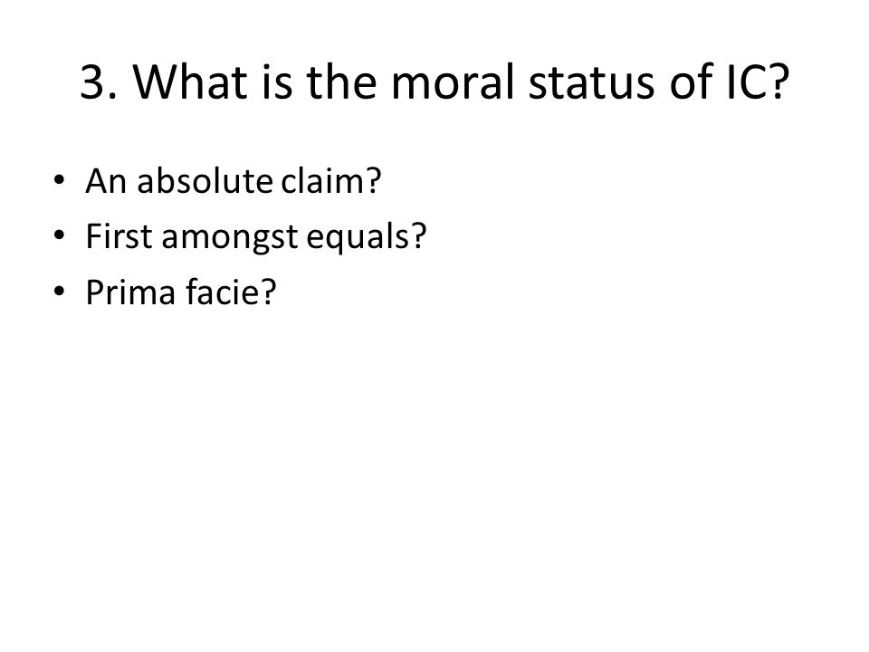 3. What is the moral status of IC? An absolute claim? First amongst equals? Prima facie?