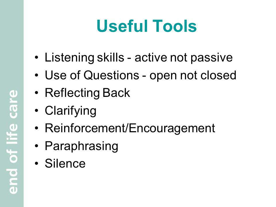 Useful Tools Listening skills - active not passive Use of Questions - open not closed Reflecting Back Clarifying Reinforcement/Encouragement Paraphras