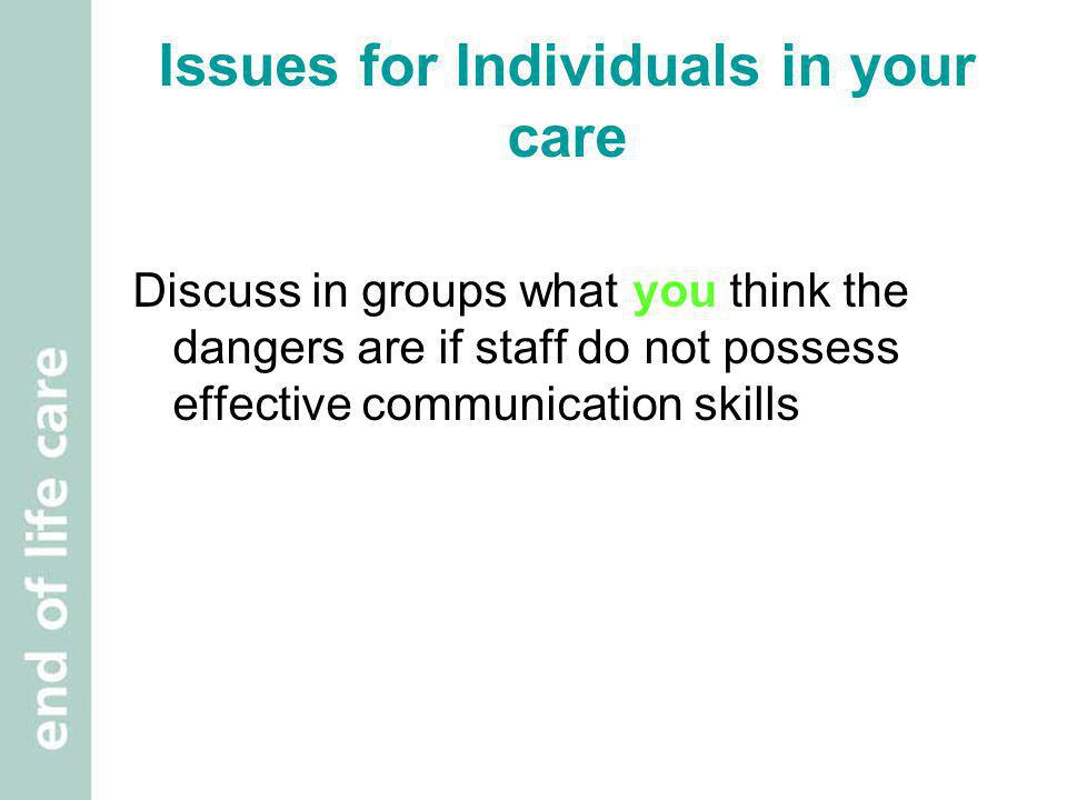 Issues for Individuals in your care Discuss in groups what you think the dangers are if staff do not possess effective communication skills