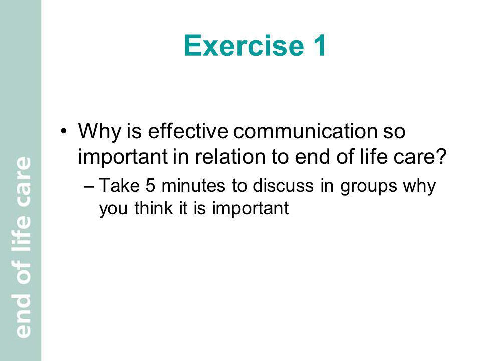Exercise 1 Why is effective communication so important in relation to end of life care? –Take 5 minutes to discuss in groups why you think it is impor