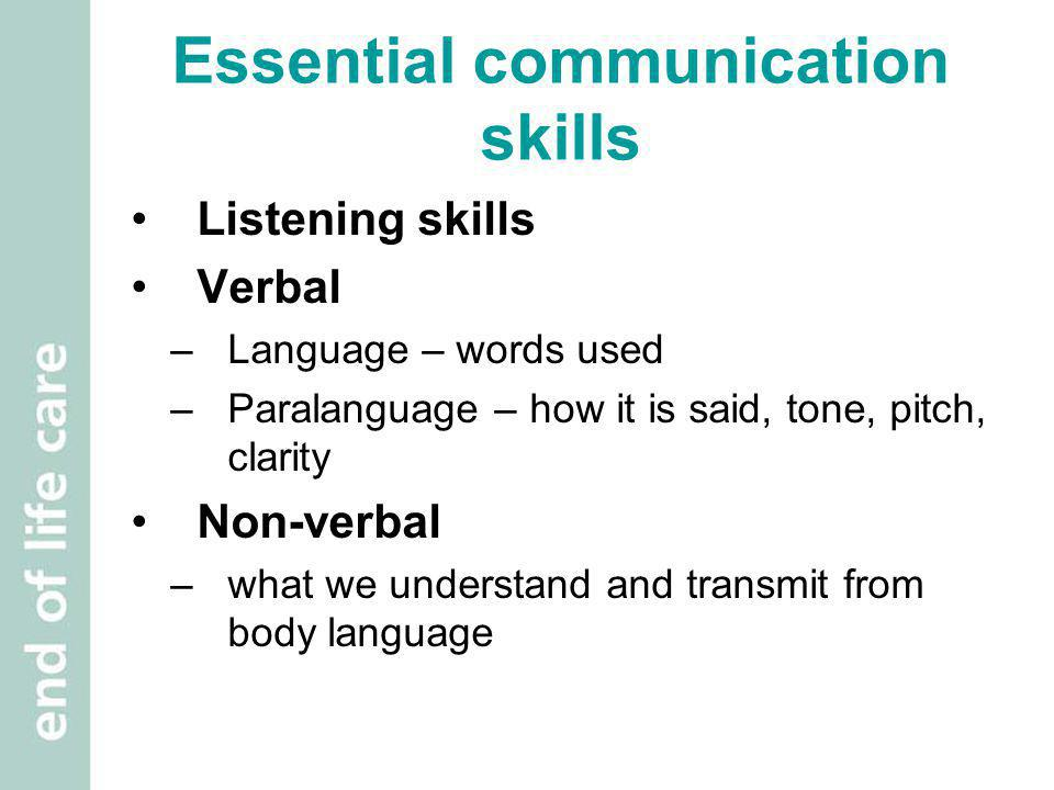 Essential communication skills Listening skills Verbal –Language – words used –Paralanguage – how it is said, tone, pitch, clarity Non-verbal –what we