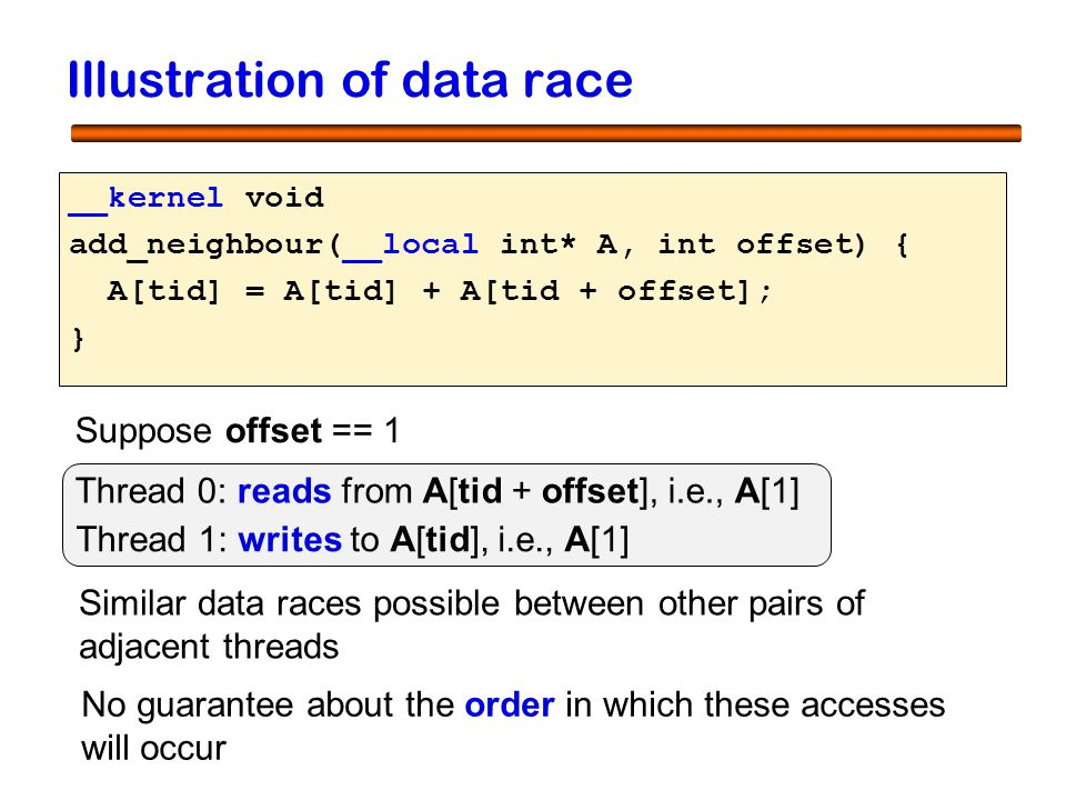 10 Illustration of data race __kernel void add_neighbour( ) { A[tid] = A[tid] + A[tid + offset]; } __local int* A, int offset Suppose offset == 1 Thre