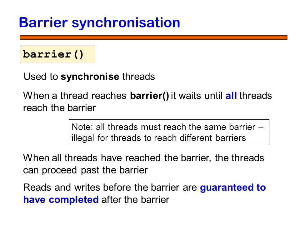 12 Barrier synchronisation barrier() When a thread reaches barrier() it waits until all threads reach the barrier When all threads have reached the ba