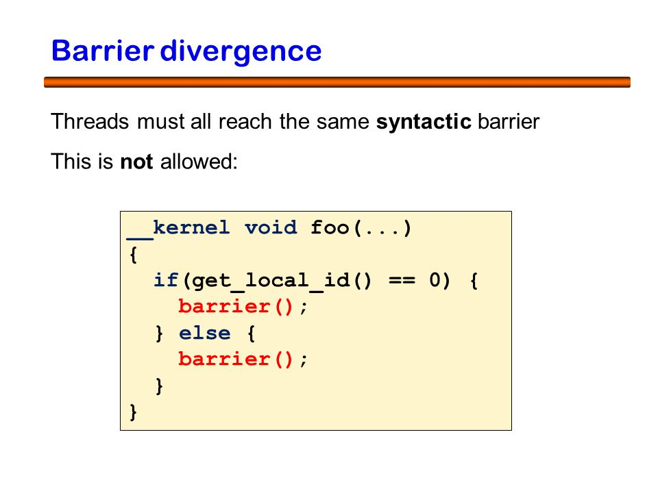 14 Barrier divergence Threads must all reach the same syntactic barrier __kernel void foo(...) { if(get_local_id() == 0) { barrier(); } else { barrier