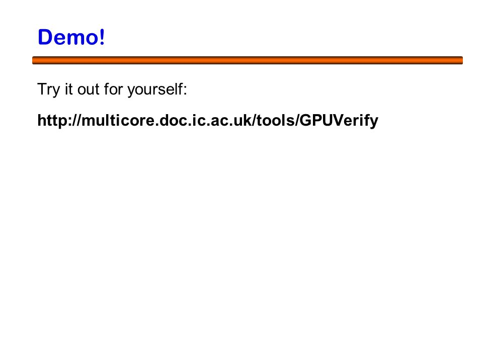 18 Demo! Try it out for yourself: http://multicore.doc.ic.ac.uk/tools/GPUVerify