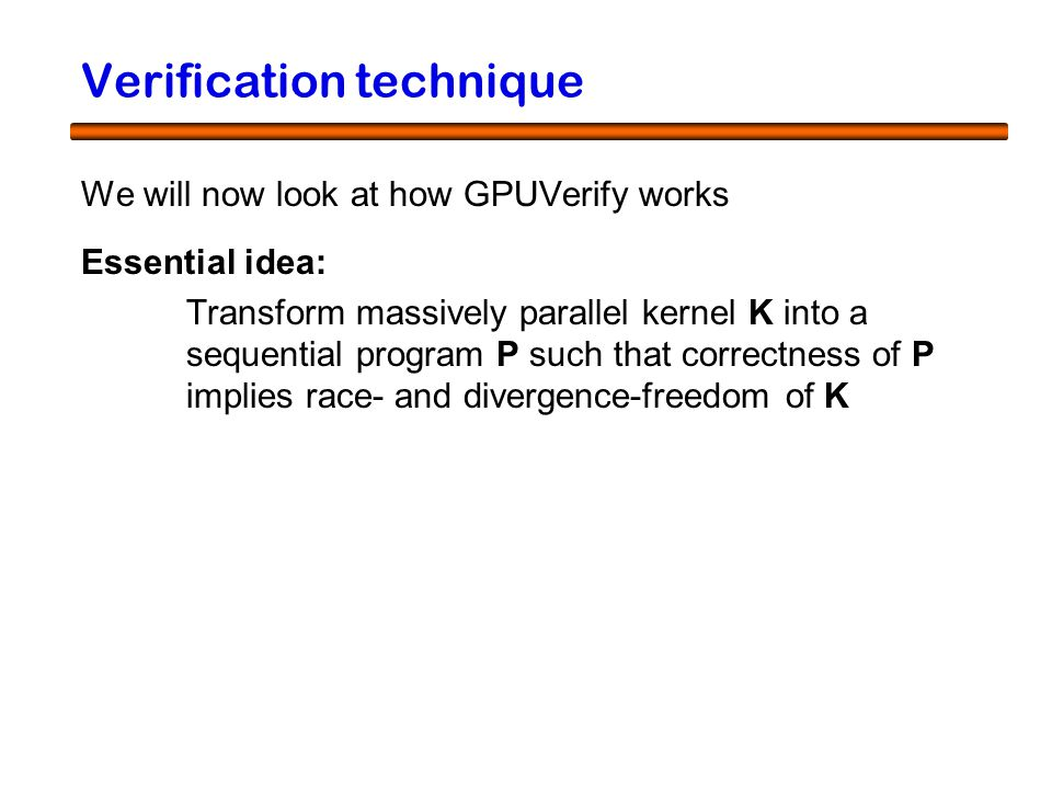 19 Verification technique We will now look at how GPUVerify works Essential idea: Transform massively parallel kernel K into a sequential program P such that correctness of P implies race- and divergence-freedom of K