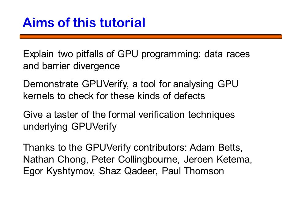 2 Aims of this tutorial Explain two pitfalls of GPU programming: data races and barrier divergence Demonstrate GPUVerify, a tool for analysing GPU kernels to check for these kinds of defects Give a taster of the formal verification techniques underlying GPUVerify Thanks to the GPUVerify contributors: Adam Betts, Nathan Chong, Peter Collingbourne, Jeroen Ketema, Egor Kyshtymov, Shaz Qadeer, Paul Thomson