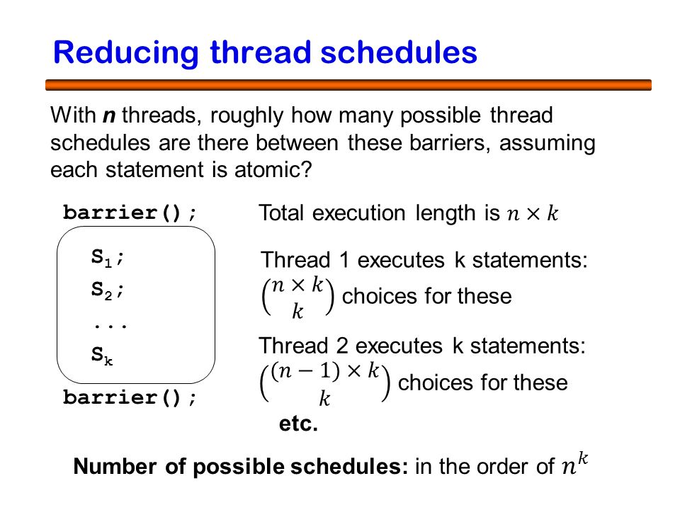 21 Reducing thread schedules barrier(); S 1 ; S 2 ;... S k barrier(); With n threads, roughly how many possible thread schedules are there between the