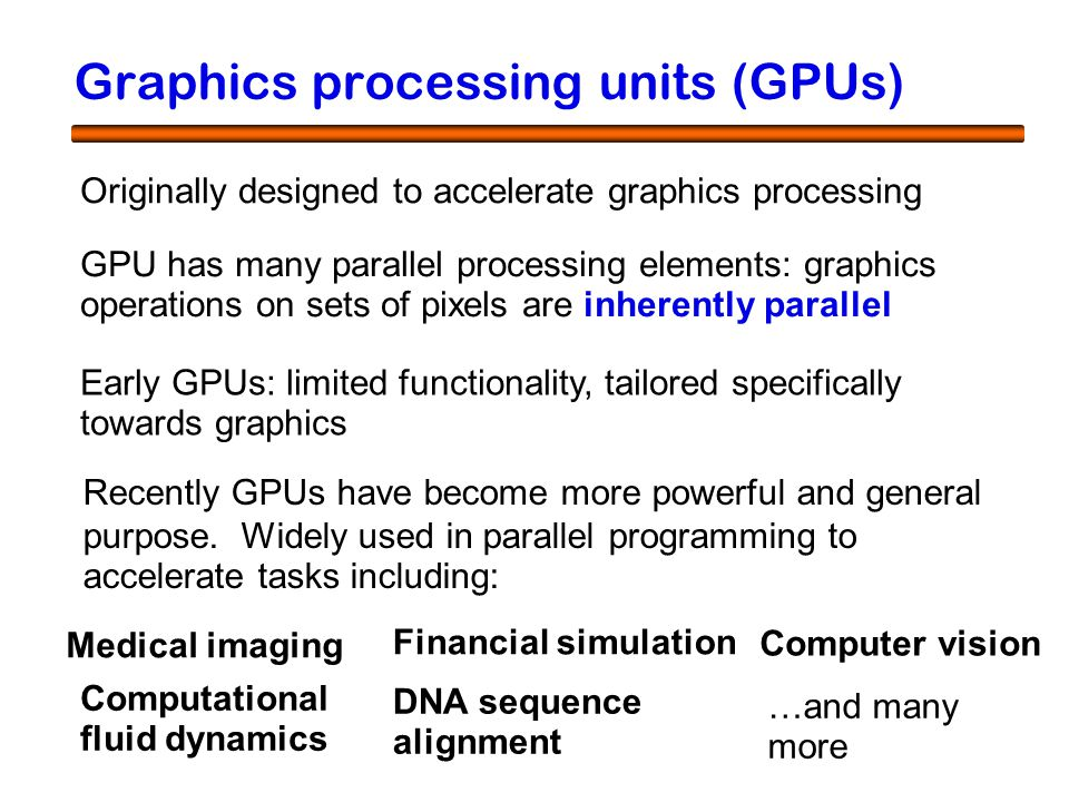 3 Graphics processing units (GPUs) Originally designed to accelerate graphics processing Early GPUs: limited functionality, tailored specifically towards graphics Recently GPUs have become more powerful and general purpose.