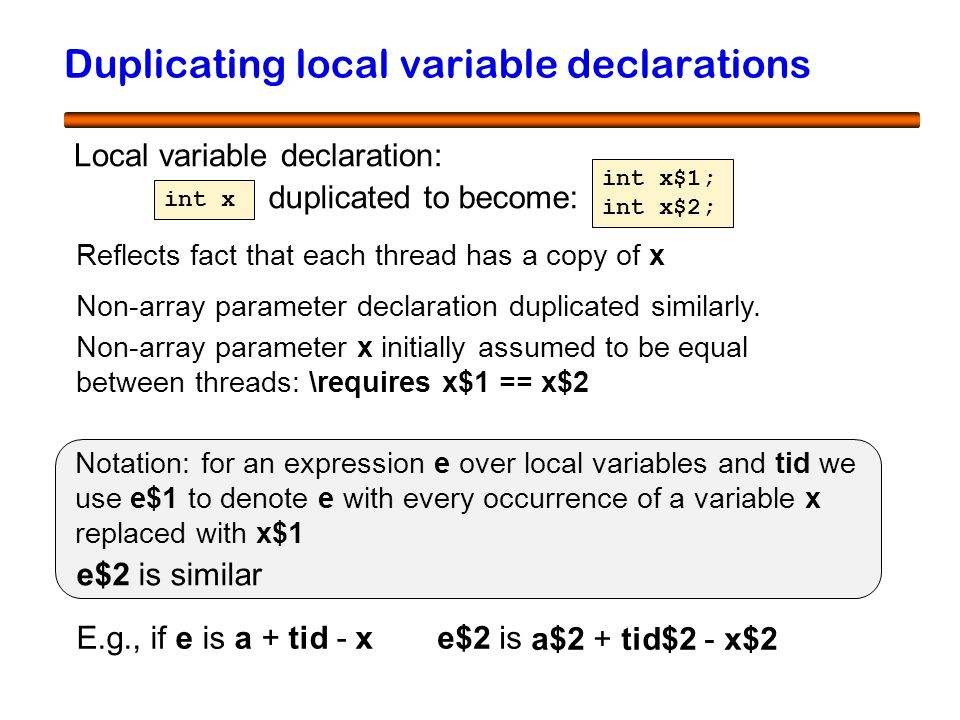 34 Duplicating local variable declarations Local variable declaration: int x int x$1; int x$2; duplicated to become: Reflects fact that each thread has a copy of x Notation: for an expression e over local variables and tid we use e$1 to denote e with every occurrence of a variable x replaced with x$1 e$2 is similar E.g., if e is a + tid - x e$2 is Non-array parameter declaration duplicated similarly.