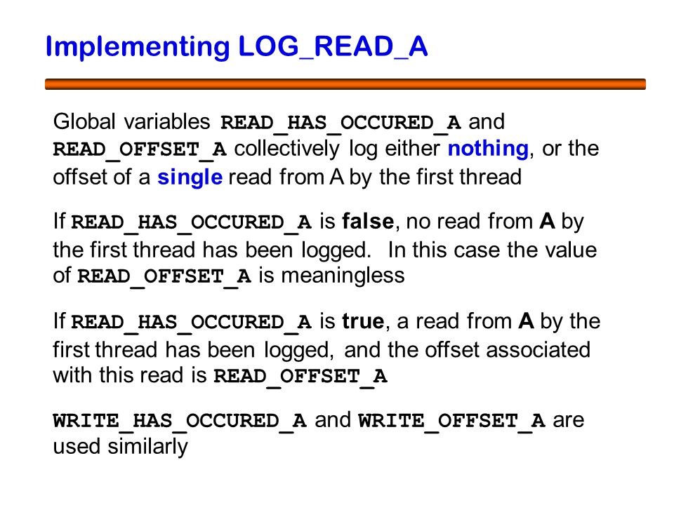 38 Implementing LOG_READ_A Global variables READ_HAS_OCCURED_A and READ_OFFSET_A collectively log either nothing, or the offset of a single read from A by the first thread If READ_HAS_OCCURED_A is false, no read from A by the first thread has been logged.
