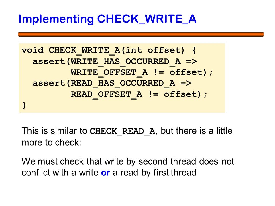 42 Implementing CHECK_WRITE_A void CHECK_WRITE_A(int offset) { assert(WRITE_HAS_OCCURRED_A => WRITE_OFFSET_A != offset); assert(READ_HAS_OCCURRED_A =>