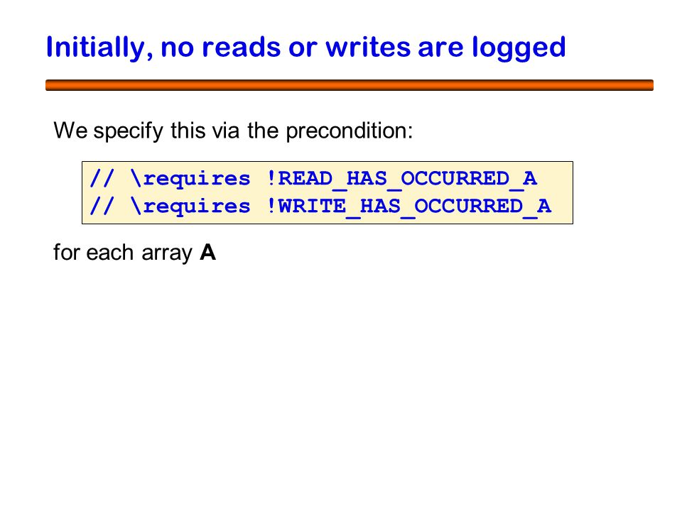 43 Initially, no reads or writes are logged We specify this via the precondition: // \requires !READ_HAS_OCCURRED_A // \requires !WRITE_HAS_OCCURRED_A