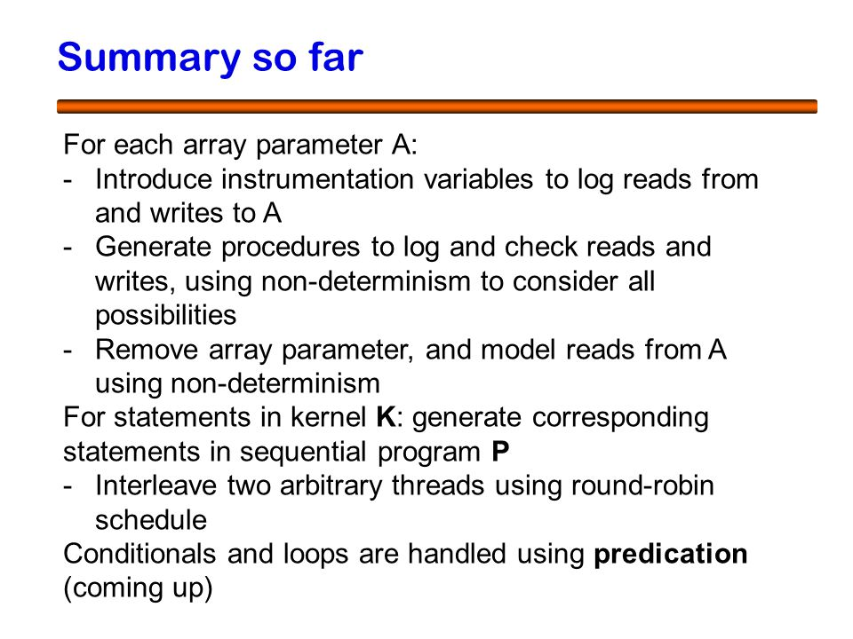 50 Summary so far For each array parameter A: -Introduce instrumentation variables to log reads from and writes to A -Generate procedures to log and check reads and writes, using non-determinism to consider all possibilities -Remove array parameter, and model reads from A using non-determinism For statements in kernel K: generate corresponding statements in sequential program P -Interleave two arbitrary threads using round-robin schedule Conditionals and loops are handled using predication (coming up)