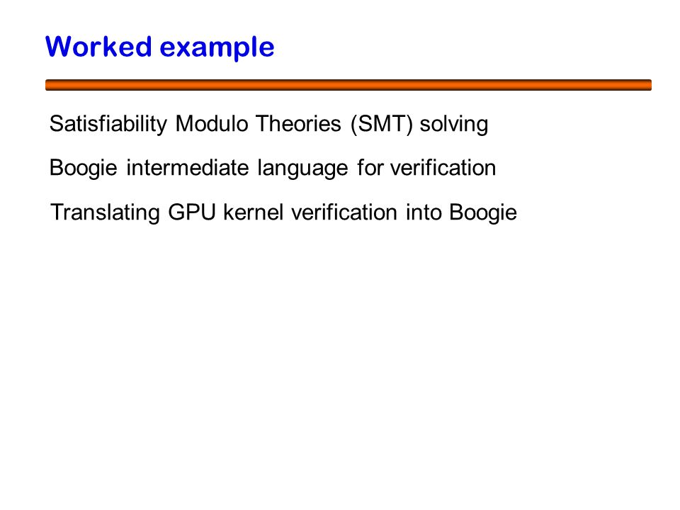 51 Worked example Satisfiability Modulo Theories (SMT) solving Boogie intermediate language for verification Translating GPU kernel verification into