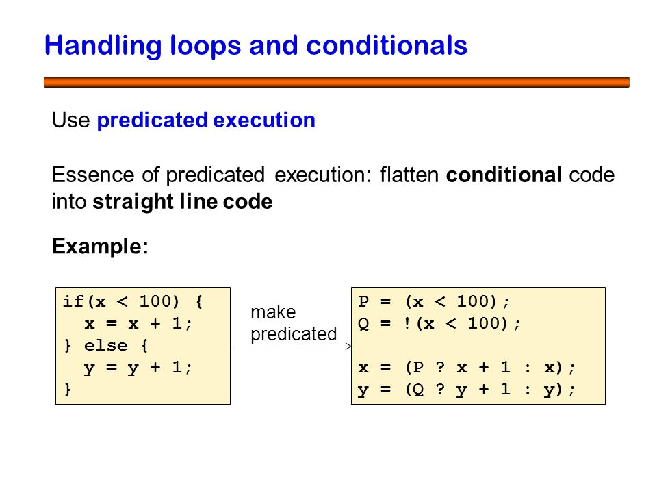 52 Handling loops and conditionals Use predicated execution Essence of predicated execution: flatten conditional code into straight line code Example: if(x < 100) { x = x + 1; } else { y = y + 1; } P = (x < 100); Q = !(x < 100); x = (P .