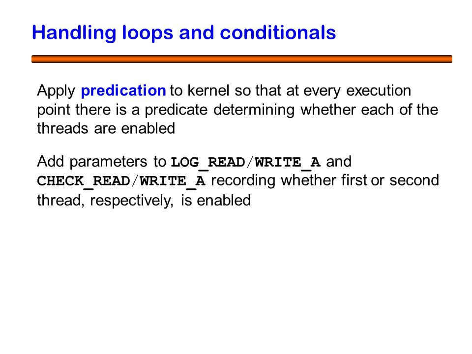 53 Handling loops and conditionals Apply predication to kernel so that at every execution point there is a predicate determining whether each of the threads are enabled Add parameters to LOG_READ/WRITE_A and CHECK_READ/WRITE_A recording whether first or second thread, respectively, is enabled