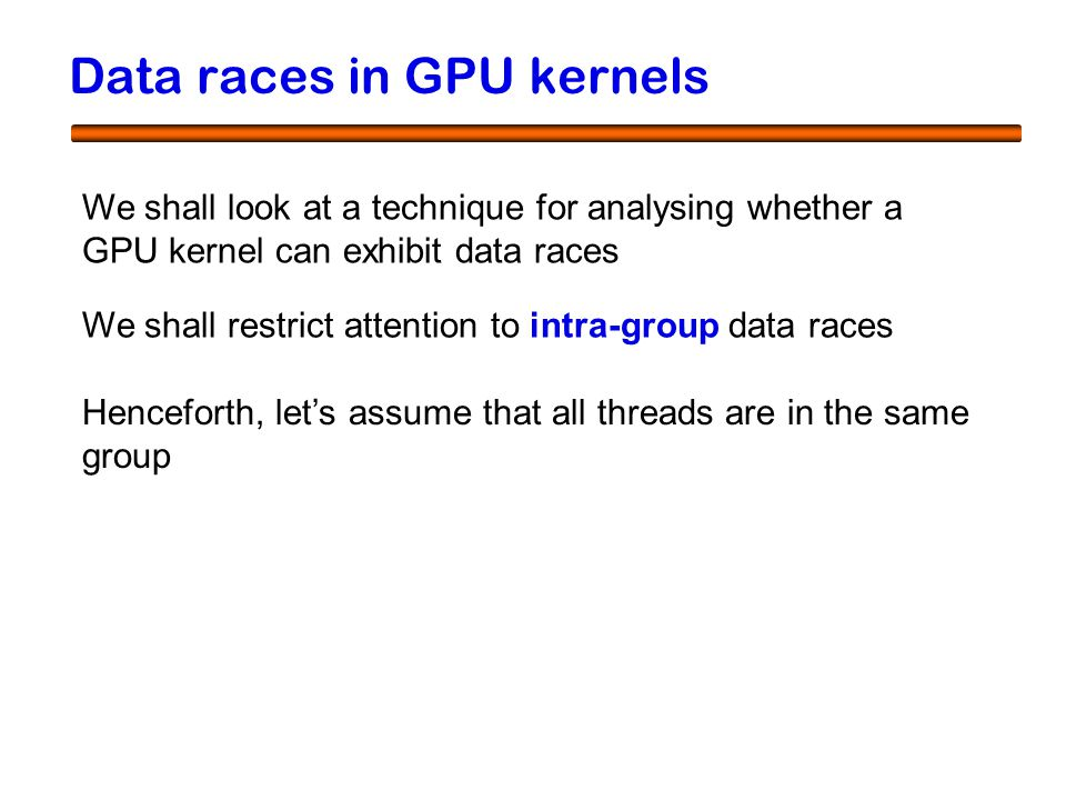 8 Data races in GPU kernels We shall look at a technique for analysing whether a GPU kernel can exhibit data races We shall restrict attention to intra-group data races Henceforth, let's assume that all threads are in the same group