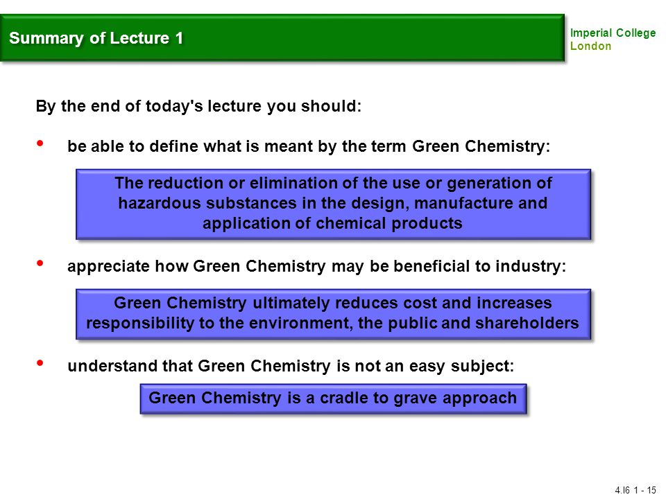 Imperial College London Summary of Lecture 1 By the end of today s lecture you should: be able to define what is meant by the term Green Chemistry: appreciate how Green Chemistry may be beneficial to industry: understand that Green Chemistry is not an easy subject: Green Chemistry ultimately reduces cost and increases responsibility to the environment, the public and shareholders The reduction or elimination of the use or generation of hazardous substances in the design, manufacture and application of chemical products Green Chemistry is a cradle to grave approach 4.I6 1 - 15