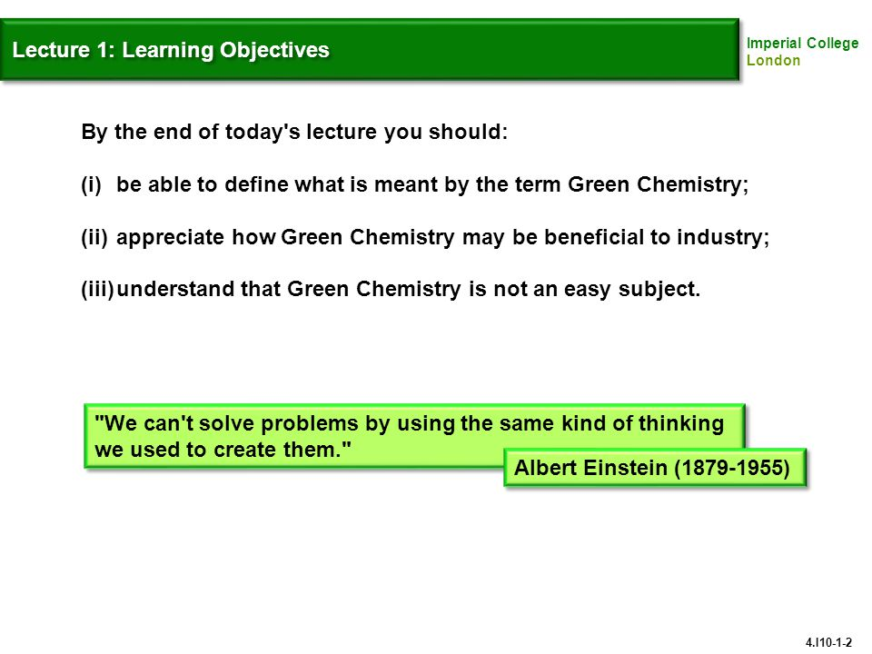 Lecture 1: Learning Objectives By the end of today s lecture you should: (i)be able to define what is meant by the term Green Chemistry; (ii)appreciate how Green Chemistry may be beneficial to industry; (iii)understand that Green Chemistry is not an easy subject.