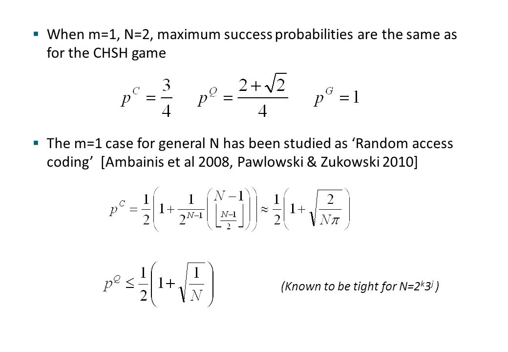  When m=1, N=2, maximum success probabilities are the same as for the CHSH game  The m=1 case for general N has been studied as 'Random access codin