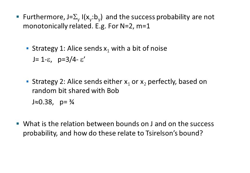  Furthermore, J=  y I(x y :b y ) and the success probability are not monotonically related. E.g. For N=2, m=1  Strategy 1: Alice sends x 1 with a b