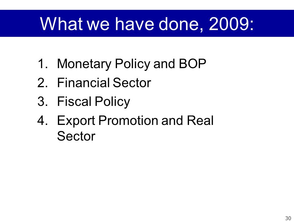 What we have done, 2009: 1.Monetary Policy and BOP 2.Financial Sector 3.Fiscal Policy 4.Export Promotion and Real Sector 30