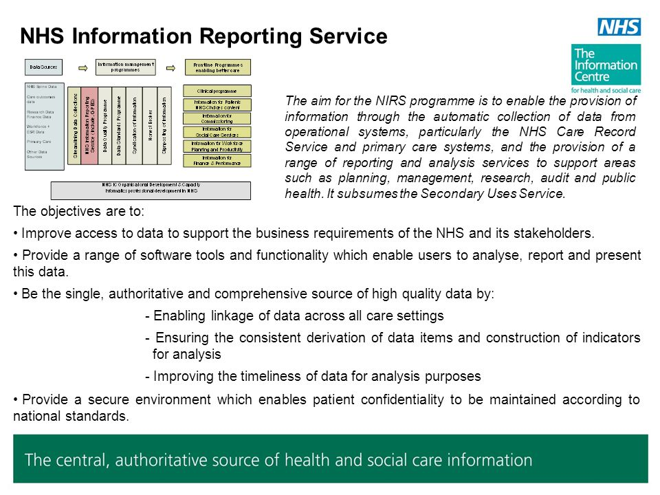 NHS Information Reporting Service The objectives are to: Improve access to data to support the business requirements of the NHS and its stakeholders.