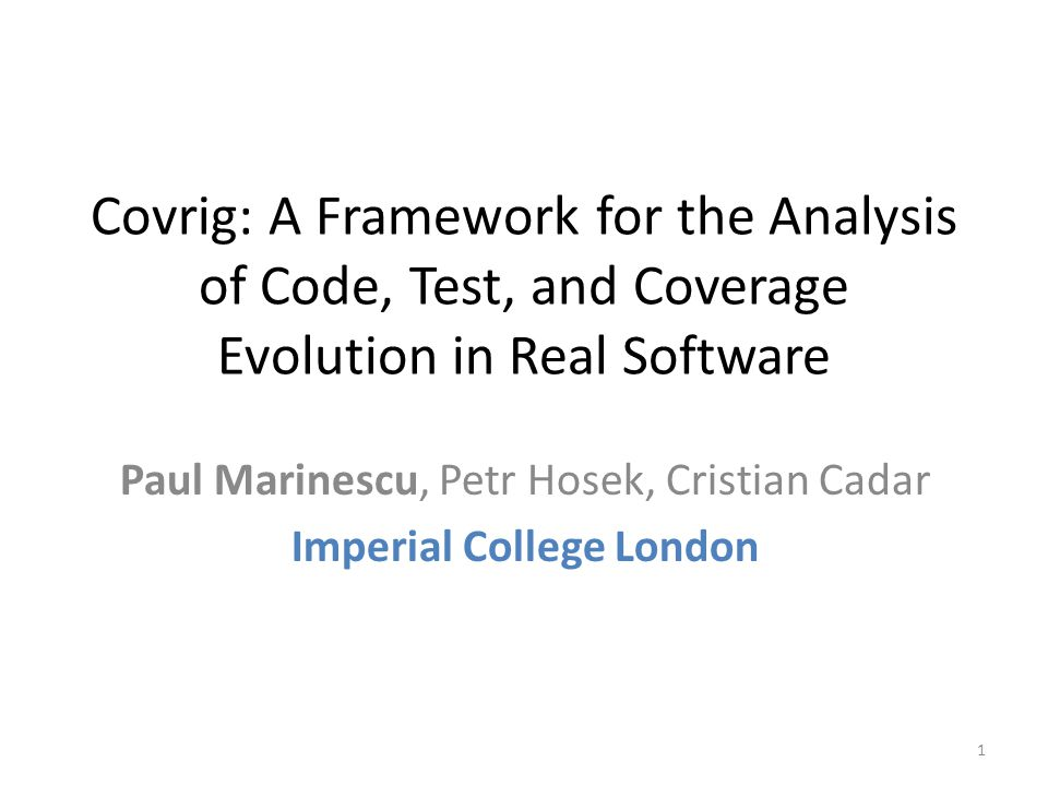 Covrig: A Framework for the Analysis of Code, Test, and Coverage Evolution in Real Software Paul Marinescu, Petr Hosek, Cristian Cadar Imperial College London 1