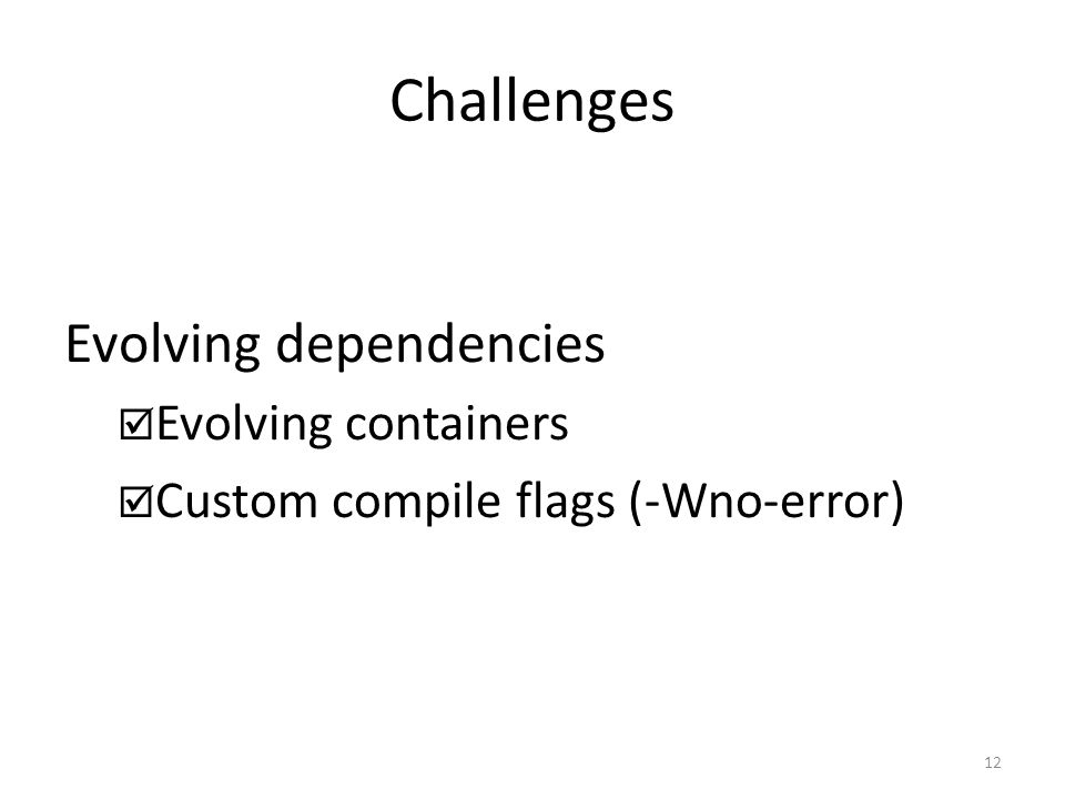 Challenges Evolving dependencies  Evolving containers  Custom compile flags (-Wno-error) 12