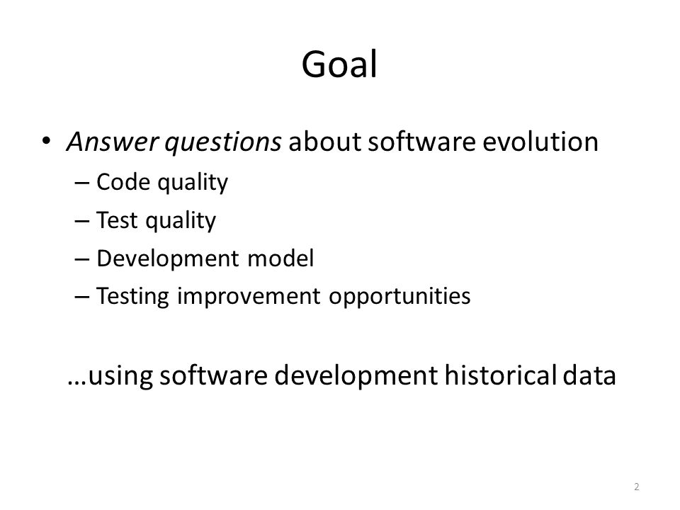 Goal Answer questions about software evolution – Code quality – Test quality – Development model – Testing improvement opportunities …using software development historical data 2