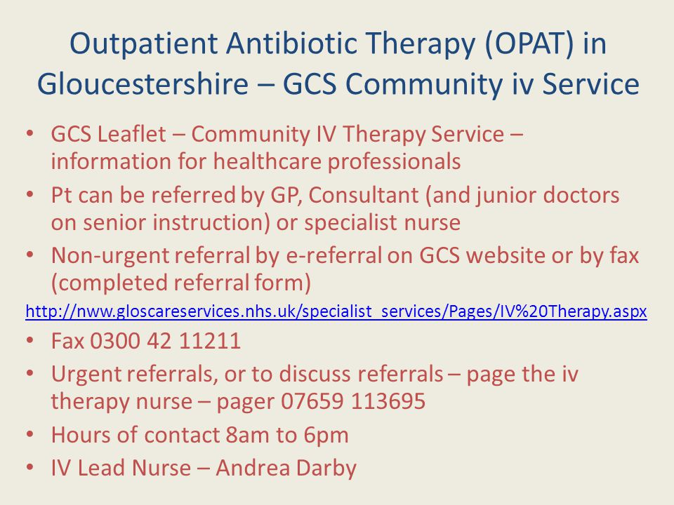 Outpatient Antibiotic Therapy (OPAT) in Gloucestershire – GCS Community iv Service GCS Leaflet – Community IV Therapy Service – information for healthcare professionals Pt can be referred by GP, Consultant (and junior doctors on senior instruction) or specialist nurse Non-urgent referral by e-referral on GCS website or by fax (completed referral form) http://nww.gloscareservices.nhs.uk/specialist_services/Pages/IV%20Therapy.aspx Fax 0300 42 11211 Urgent referrals, or to discuss referrals – page the iv therapy nurse – pager 07659 113695 Hours of contact 8am to 6pm IV Lead Nurse – Andrea Darby
