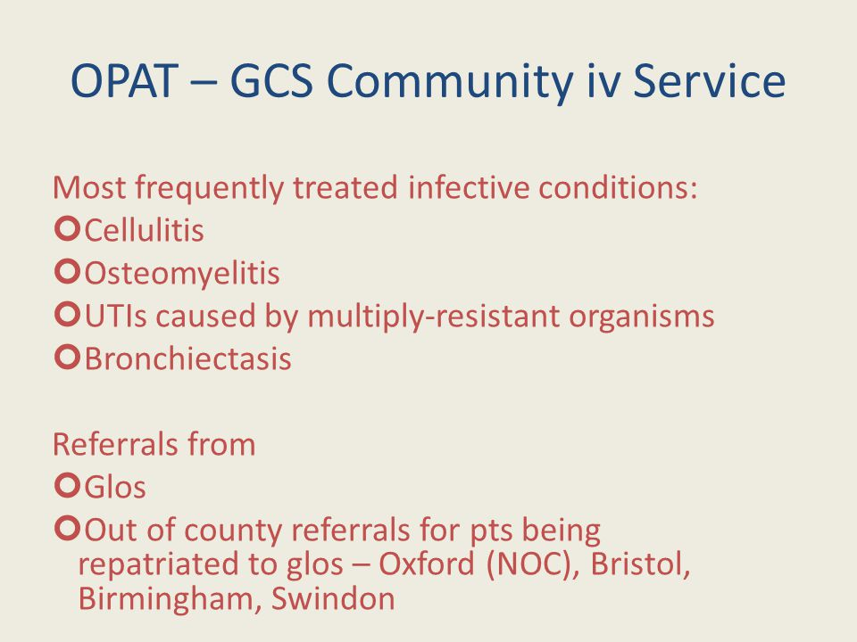 OPAT – GCS Community iv Service Most frequently treated infective conditions: Cellulitis Osteomyelitis UTIs caused by multiply-resistant organisms Bronchiectasis Referrals from Glos Out of county referrals for pts being repatriated to glos – Oxford (NOC), Bristol, Birmingham, Swindon