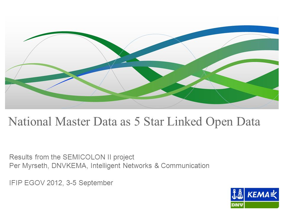 National Master Data as 5 Star Linked Open Data Results from the SEMICOLON II project Per Myrseth, DNVKEMA, Intelligent Networks & Communication IFIP EGOV 2012, 3-5 September