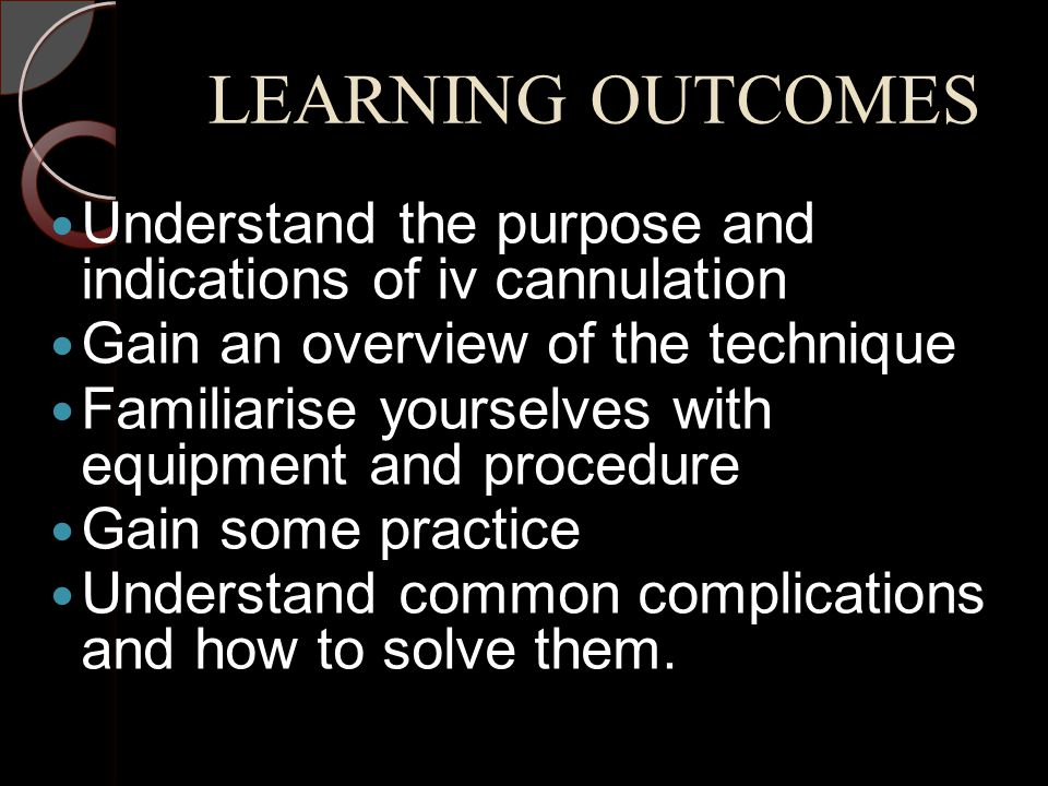 LEARNING OUTCOMES Understand the purpose and indications of iv cannulation Gain an overview of the technique Familiarise yourselves with equipment and