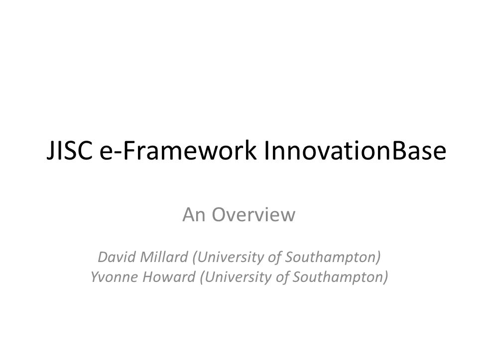 JISC e-Framework InnovationBase An Overview David Millard (University of Southampton) Yvonne Howard (University of Southampton)