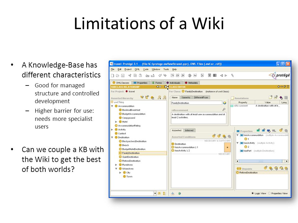 Limitations of a Wiki A Knowledge-Base has different characteristics – Good for managed structure and controlled development – Higher barrier for use: needs more specialist users Can we couple a KB with the Wiki to get the best of both worlds?