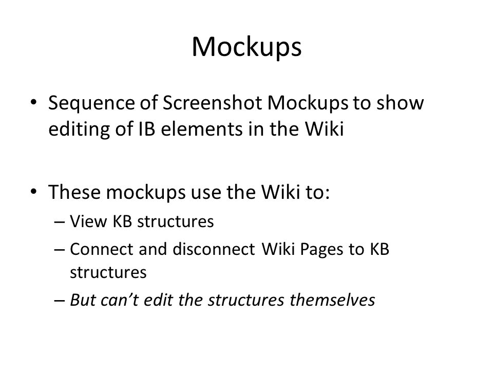 Mockups Sequence of Screenshot Mockups to show editing of IB elements in the Wiki These mockups use the Wiki to: – View KB structures – Connect and disconnect Wiki Pages to KB structures – But can't edit the structures themselves