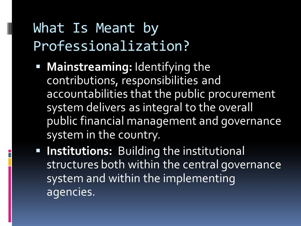What Is Meant by Professionalization?  Mainstreaming: Identifying the contributions, responsibilities and accountabilities that the public procuremen