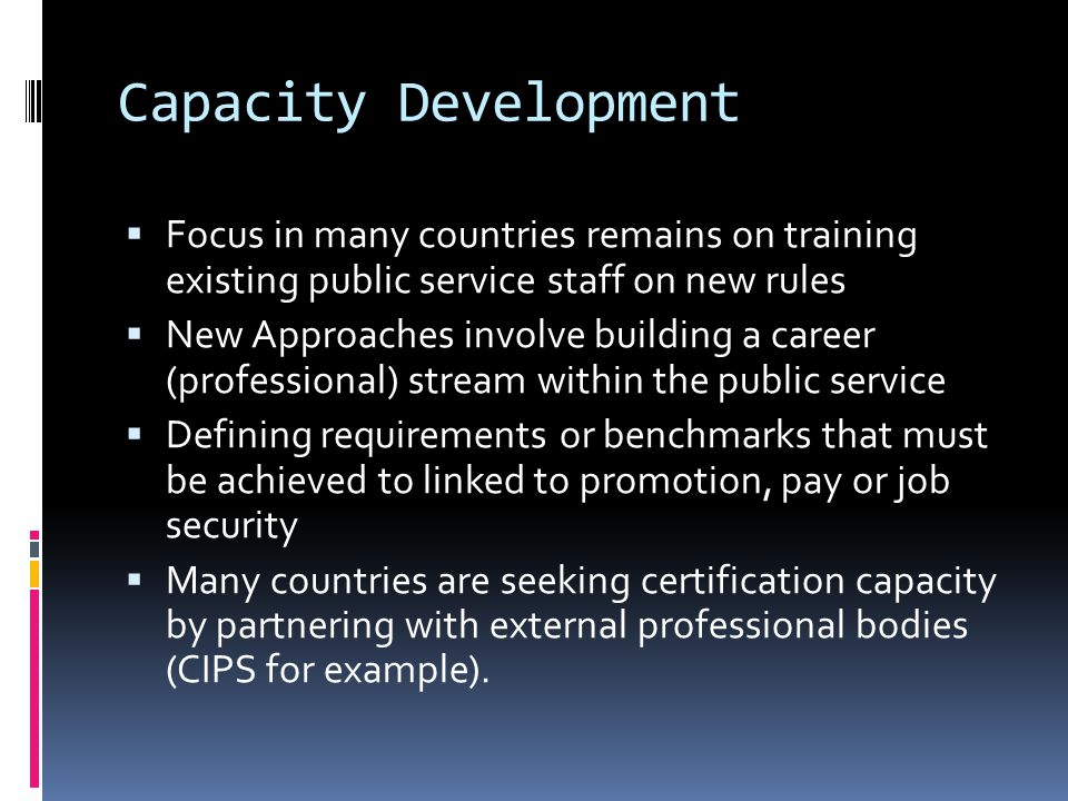 Capacity Development  Focus in many countries remains on training existing public service staff on new rules  New Approaches involve building a career (professional) stream within the public service  Defining requirements or benchmarks that must be achieved to linked to promotion, pay or job security  Many countries are seeking certification capacity by partnering with external professional bodies (CIPS for example).