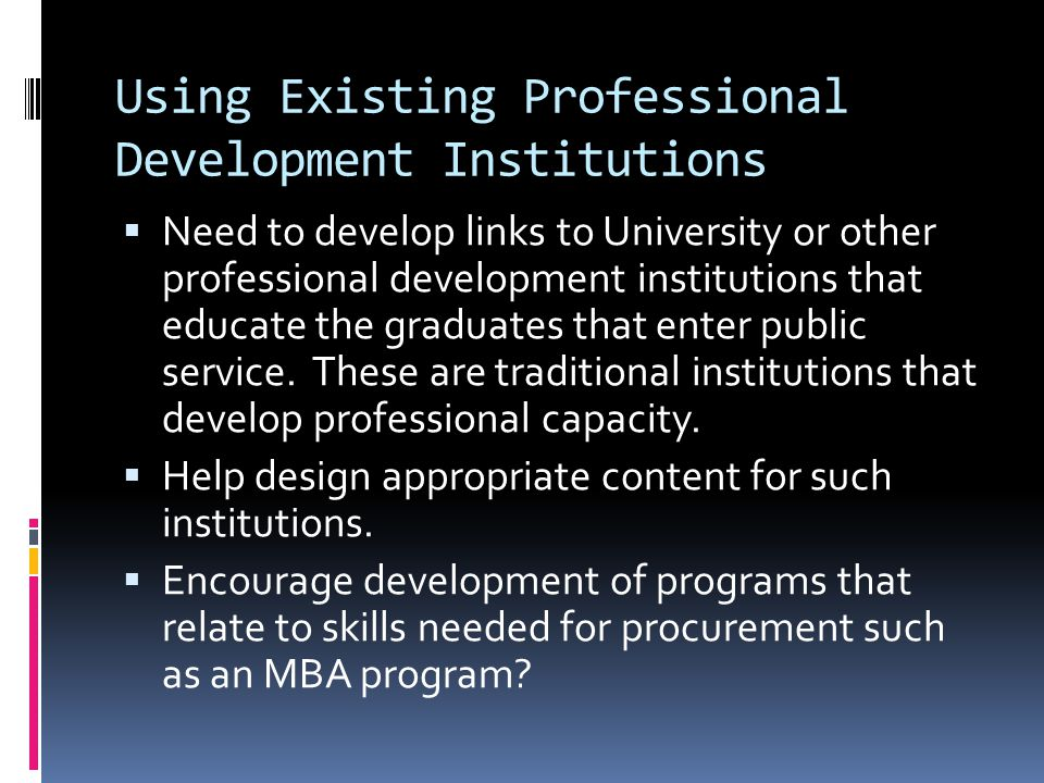 Using Existing Professional Development Institutions  Need to develop links to University or other professional development institutions that educate the graduates that enter public service.