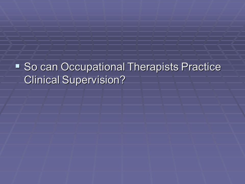  So can Occupational Therapists Practice Clinical Supervision