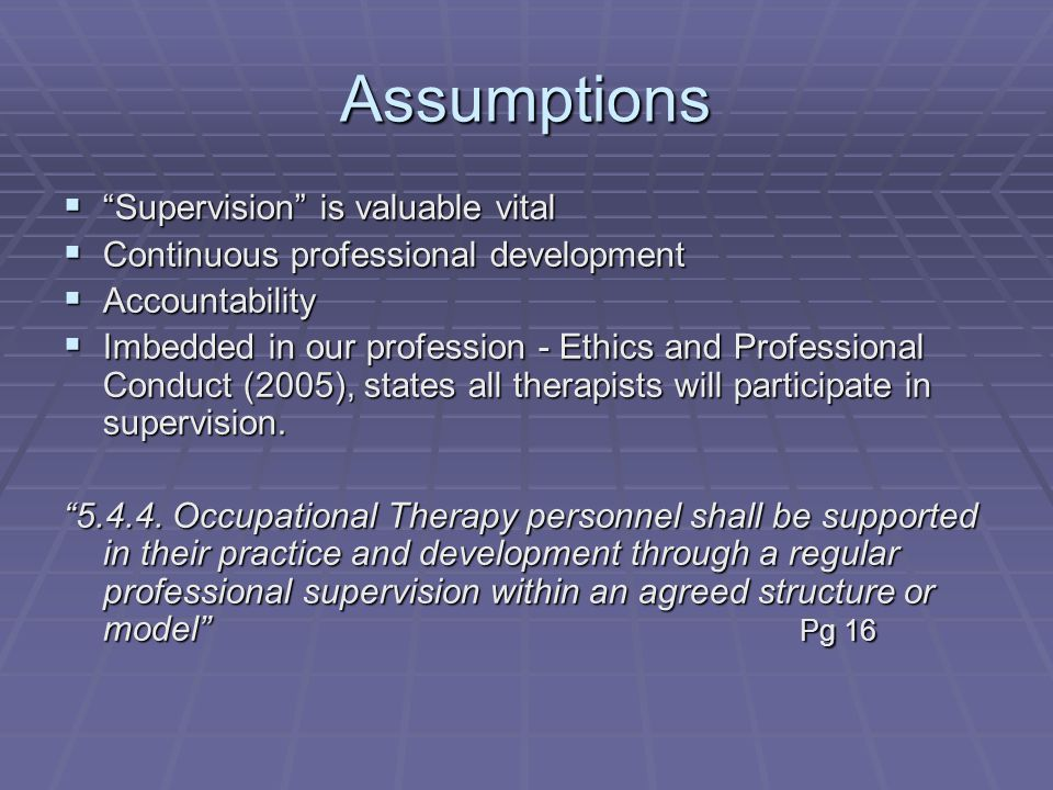 Assumptions  Supervision is valuable vital  Continuous professional development  Accountability  Imbedded in our profession - Ethics and Professional Conduct (2005), states all therapists will participate in supervision.