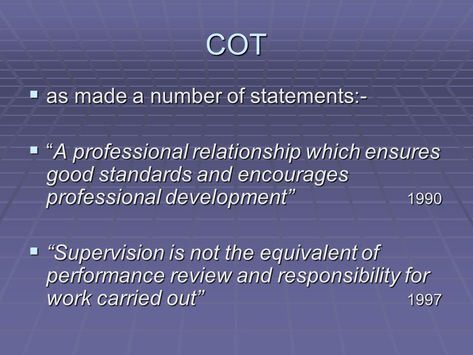 COT  as made a number of statements:-  A professional relationship which ensures good standards and encourages professional development 1990  Supervision is not the equivalent of performance review and responsibility for work carried out 1997