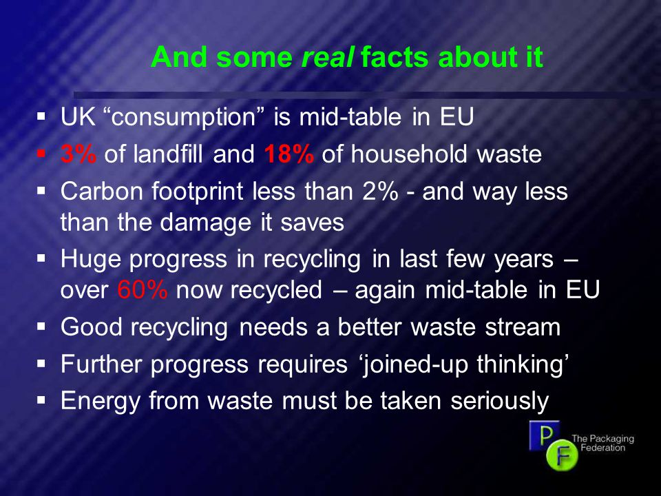 13 And some real facts about it  UK consumption is mid-table in EU  3% of landfill and 18% of household waste  Carbon footprint less than 2% - and way less than the damage it saves  Huge progress in recycling in last few years – over 60% now recycled – again mid-table in EU  Good recycling needs a better waste stream  Further progress requires 'joined-up thinking'  Energy from waste must be taken seriously