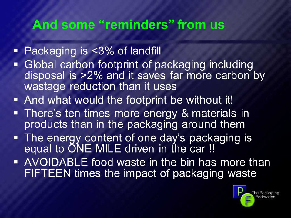 17 And some reminders from us  Packaging is <3% of landfill  Global carbon footprint of packaging including disposal is >2% and it saves far more carbon by wastage reduction than it uses  And what would the footprint be without it.
