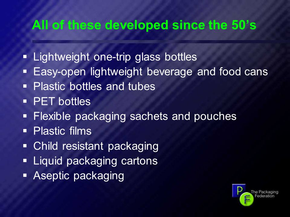 9 All of these developed since the 50's  Lightweight one-trip glass bottles  Easy-open lightweight beverage and food cans  Plastic bottles and tubes  PET bottles  Flexible packaging sachets and pouches  Plastic films  Child resistant packaging  Liquid packaging cartons  Aseptic packaging