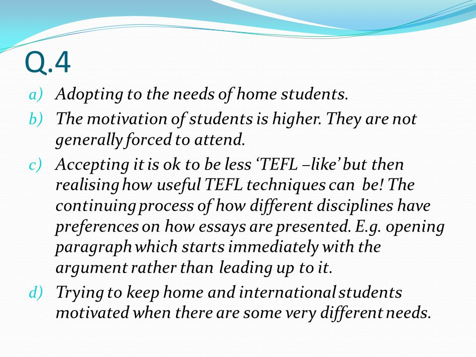 Q.4 a) Adopting to the needs of home students. b) The motivation of students is higher. They are not generally forced to attend. c) Accepting it is ok
