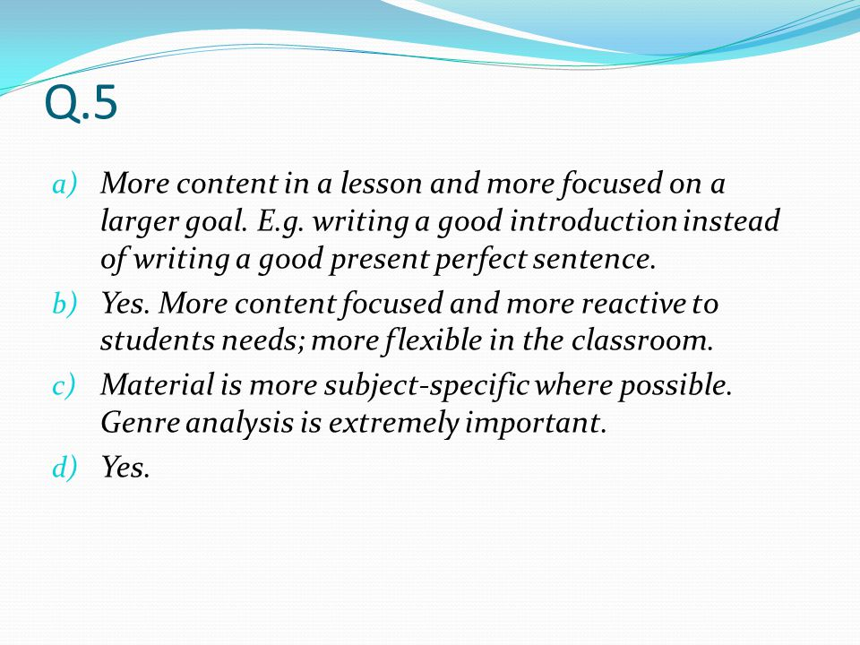 Q.5 a) More content in a lesson and more focused on a larger goal. E.g. writing a good introduction instead of writing a good present perfect sentence