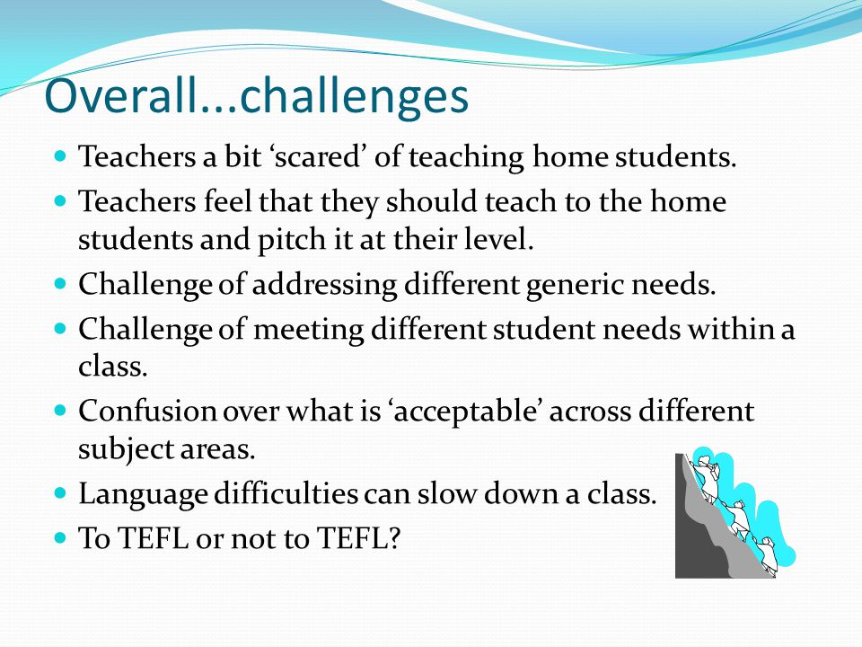 Overall...challenges Teachers a bit 'scared' of teaching home students. Teachers feel that they should teach to the home students and pitch it at thei
